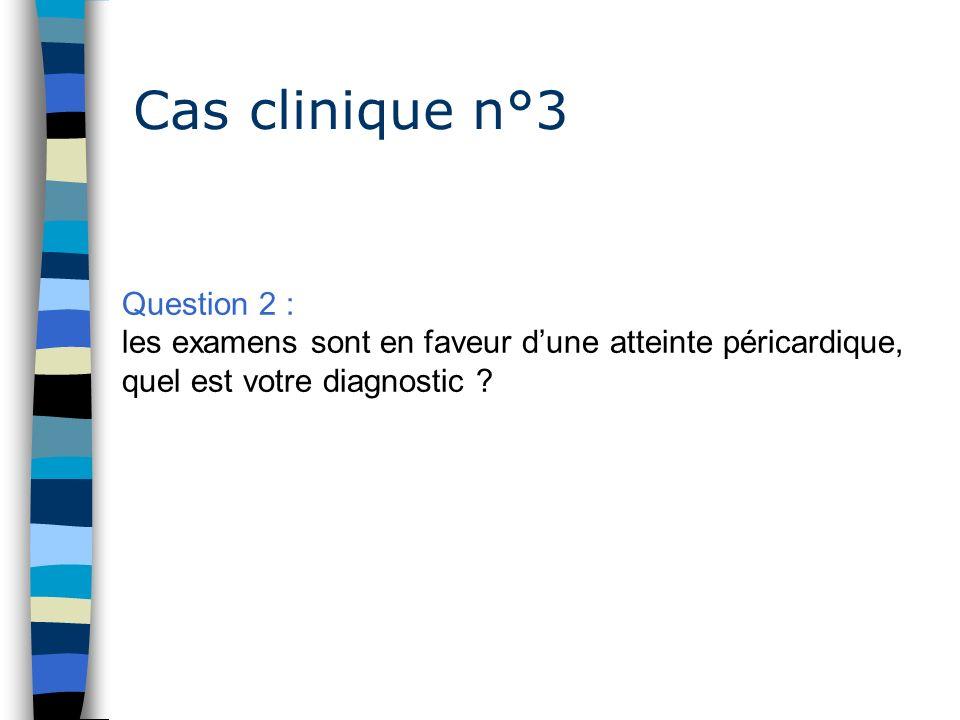 Cas clinique n°3 Question 2 : les examens sont en faveur dune atteinte péricardique, quel est votre diagnostic ?