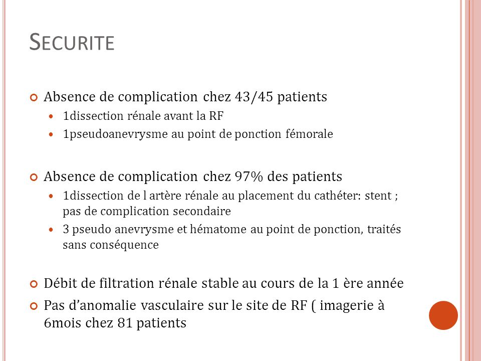 S ECURITE Absence de complication chez 43/45 patients 1dissection rénale avant la RF 1pseudoanevrysme au point de ponction fémorale Absence de complic