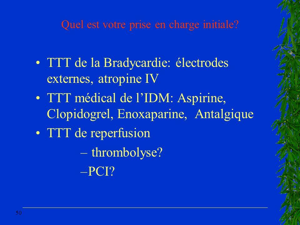 50 Quel est votre prise en charge initiale? TTT de la Bradycardie: électrodes externes, atropine IV TTT médical de lIDM: Aspirine, Clopidogrel, Enoxap