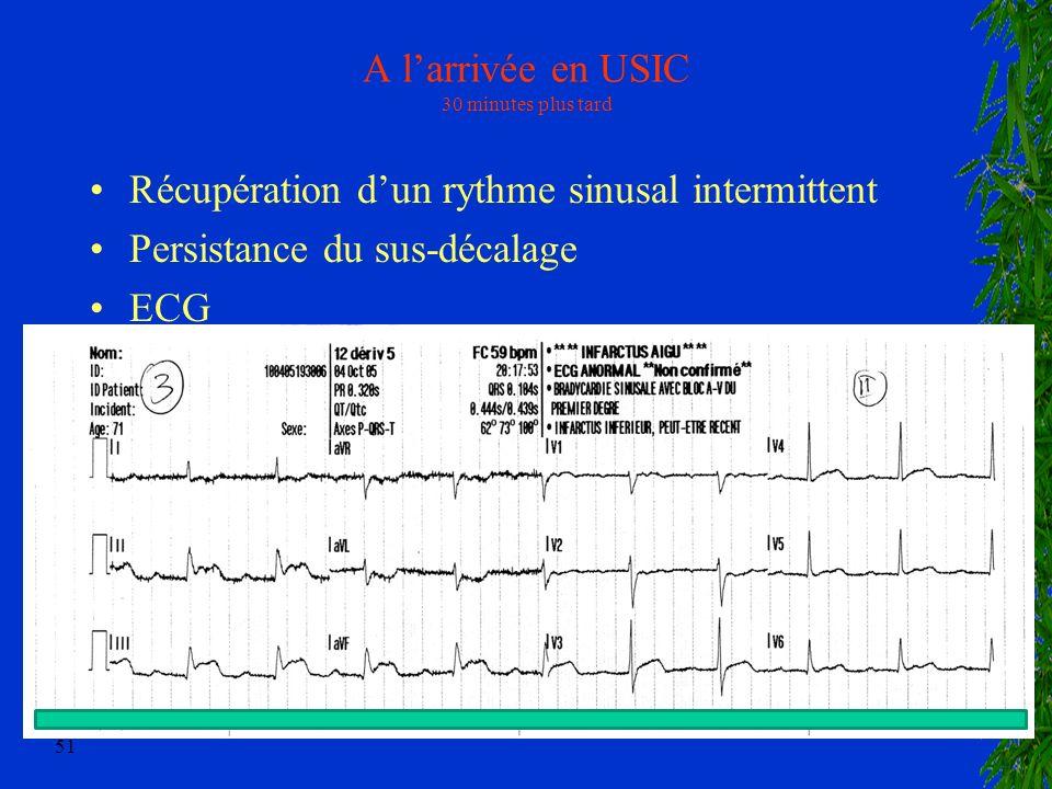 51 A larrivée en USIC 30 minutes plus tard Récupération dun rythme sinusal intermittent Persistance du sus-décalage ECG