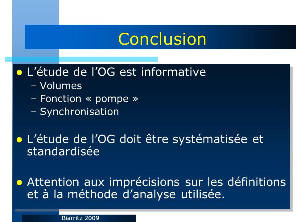 Biarritz 2009 Conclusion Létude de lOG est informative –Volumes –Fonction « pompe » –Synchronisation Létude de lOG doit être systématisée et standardisée Attention aux imprécisions sur les définitions et à la méthode danalyse utilisée.