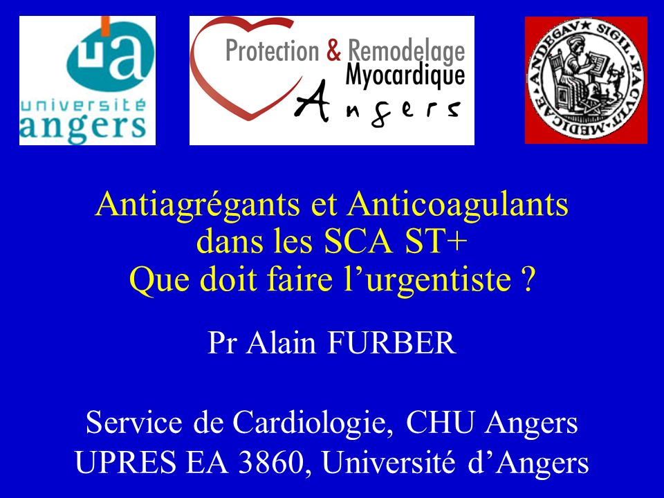 Antiagrégants et Anticoagulants dans les SCA ST+ Que doit faire lurgentiste ? Pr Alain FURBER Service de Cardiologie, CHU Angers UPRES EA 3860, Univer