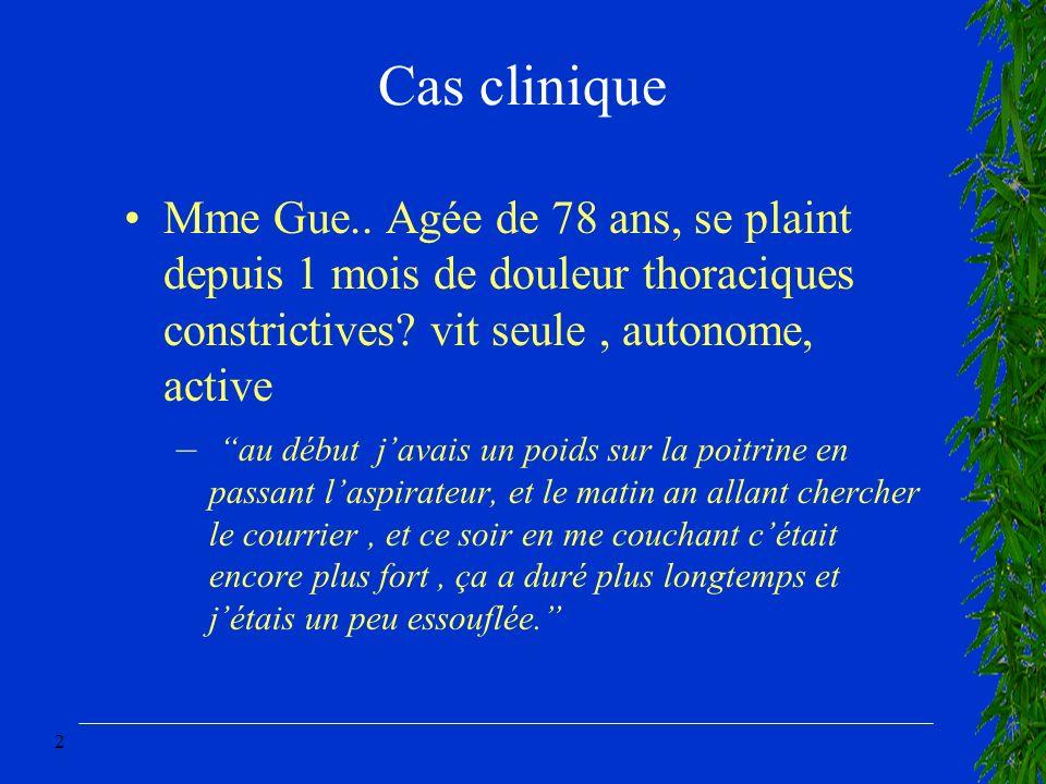 2 Cas clinique Mme Gue.. Agée de 78 ans, se plaint depuis 1 mois de douleur thoraciques constrictives? vit seule, autonome, active –au début javais un