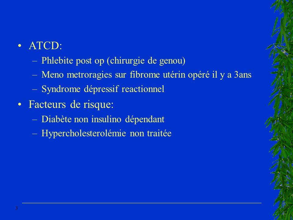 3 ATCD: –Phlebite post op (chirurgie de genou) –Meno metroragies sur fibrome utérin opéré il y a 3ans –Syndrome dépressif reactionnel Facteurs de risq
