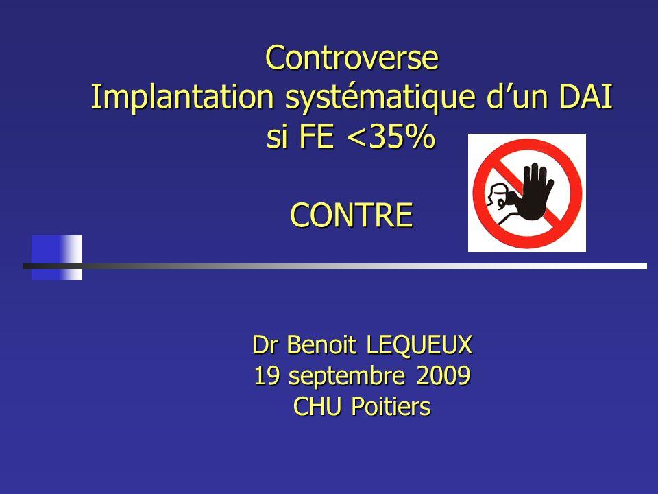 Controverse Implantation systématique dun DAI si FE <35% CONTRE Dr Benoit LEQUEUX 19 septembre 2009 CHU Poitiers