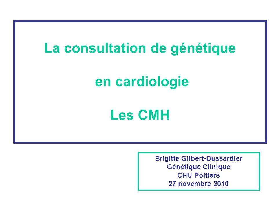 La consultation de génétique en cardiologie Les CMH Brigitte Gilbert-Dussardier Génétique Clinique CHU Poitiers 27 novembre 2010