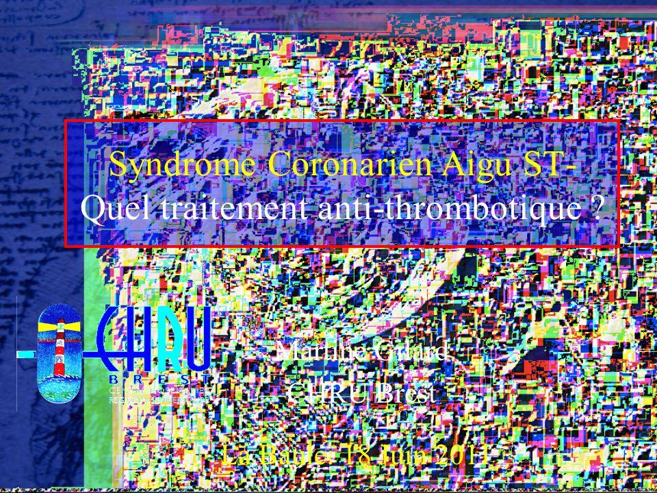 Syndrome Coronarien Aigu ST- Quel traitement anti-thrombotique ? Martine Gilard CHRU Brest La Baule: 18 Juin 2011