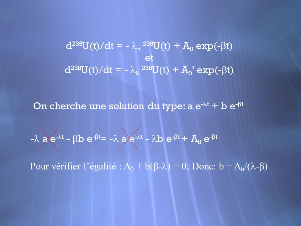 d 235 U(t)/dt = - 235 U(t) + A 0 exp(- t) et d 238 U(t)/dt = - 238 U(t) + A 0 exp(- t) On cherche une solution du type: a e - t + b e - t - a e - t -