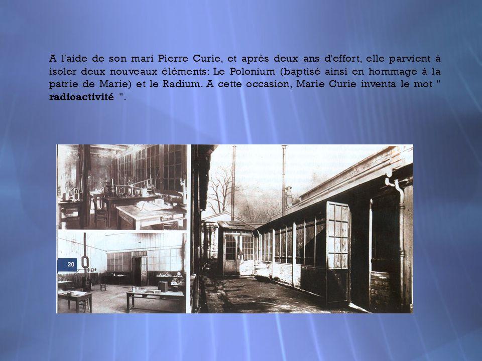 A l'aide de son mari Pierre Curie, et après deux ans d'effort, elle parvient à isoler deux nouveaux éléments: Le Polonium (baptisé ainsi en hommage à