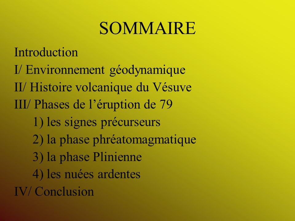 SOMMAIRE Introduction I/ Environnement géodynamique II/ Histoire volcanique du Vésuve III/ Phases de léruption de 79 1) les signes précurseurs 2) la p