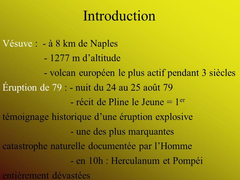 Introduction Vésuve : - à 8 km de Naples - 1277 m daltitude - volcan européen le plus actif pendant 3 siècles Éruption de 79 : - nuit du 24 au 25 août