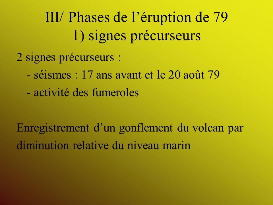 III/ Phases de léruption de 79 1) signes précurseurs 2 signes précurseurs : - séismes : 17 ans avant et le 20 août 79 - activité des fumeroles Enregis