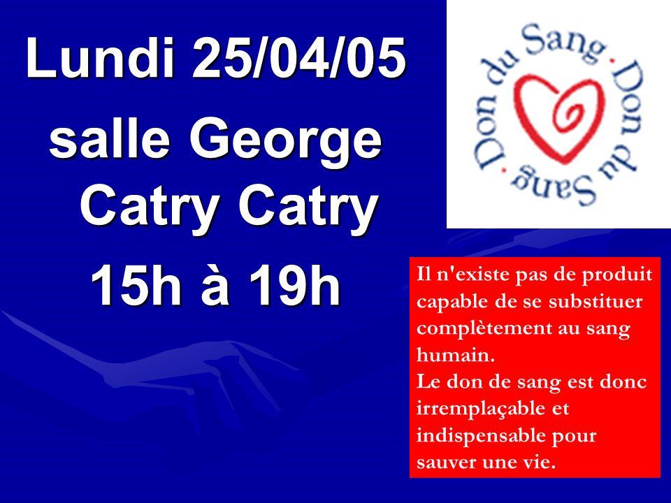 Lundi 25/04/05 salle George Catry Catry 15h à 19h Il n'existe pas de produit capable de se substituer complètement au sang humain. Le don de sang est