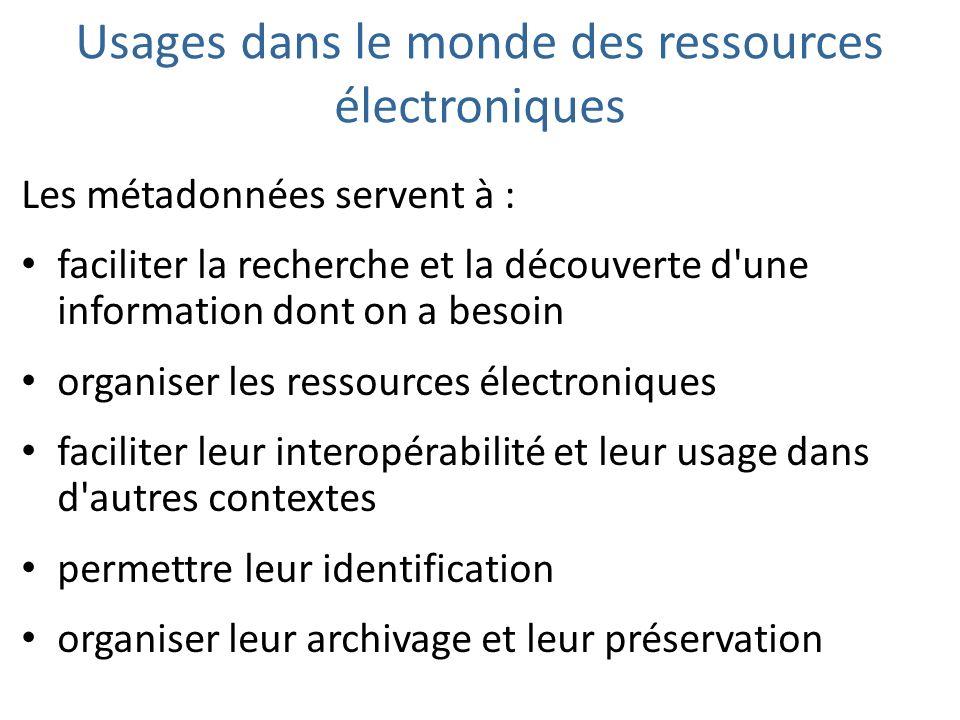 Usages dans le monde des ressources électroniques Les métadonnées servent à : faciliter la recherche et la découverte d'une information dont on a beso