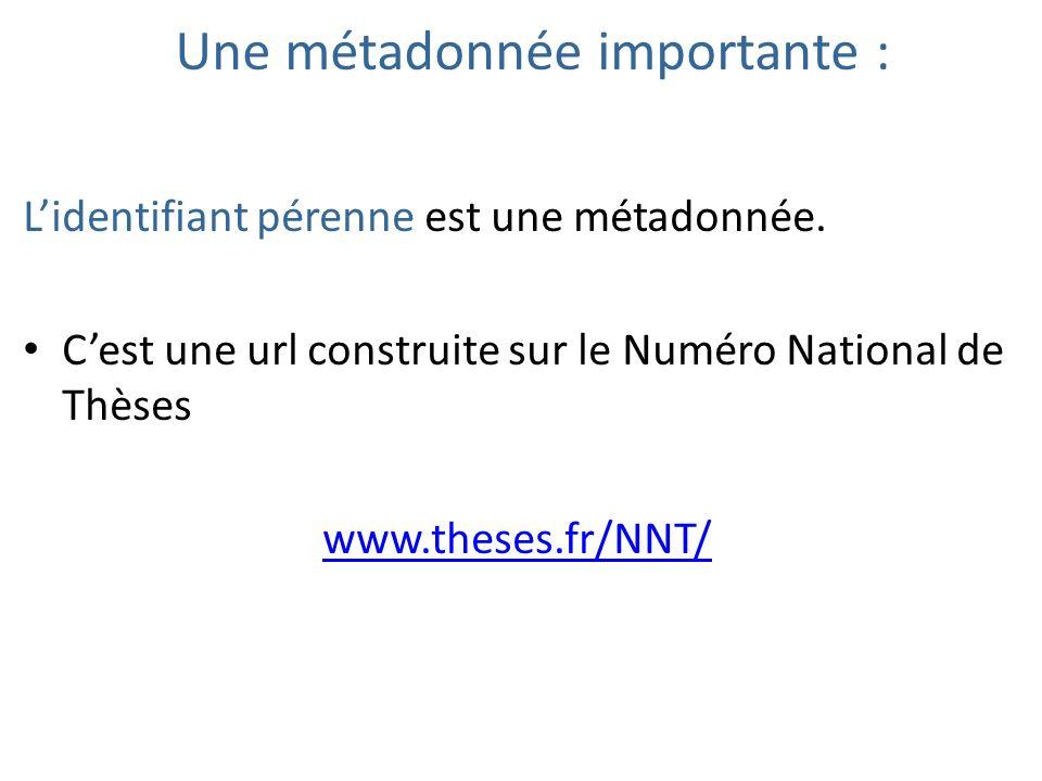Une métadonnée importante : Lidentifiant pérenne est une métadonnée. Cest une url construite sur le Numéro National de Thèses www.theses.fr/NNT/