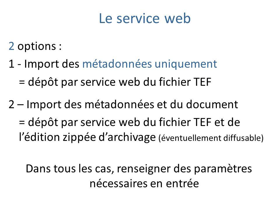 2 options : 1 - Import des métadonnées uniquement = dépôt par service web du fichier TEF 2 – Import des métadonnées et du document = dépôt par service web du fichier TEF et de lédition zippée darchivage (éventuellement diffusable) Dans tous les cas, renseigner des paramètres nécessaires en entrée Le service web