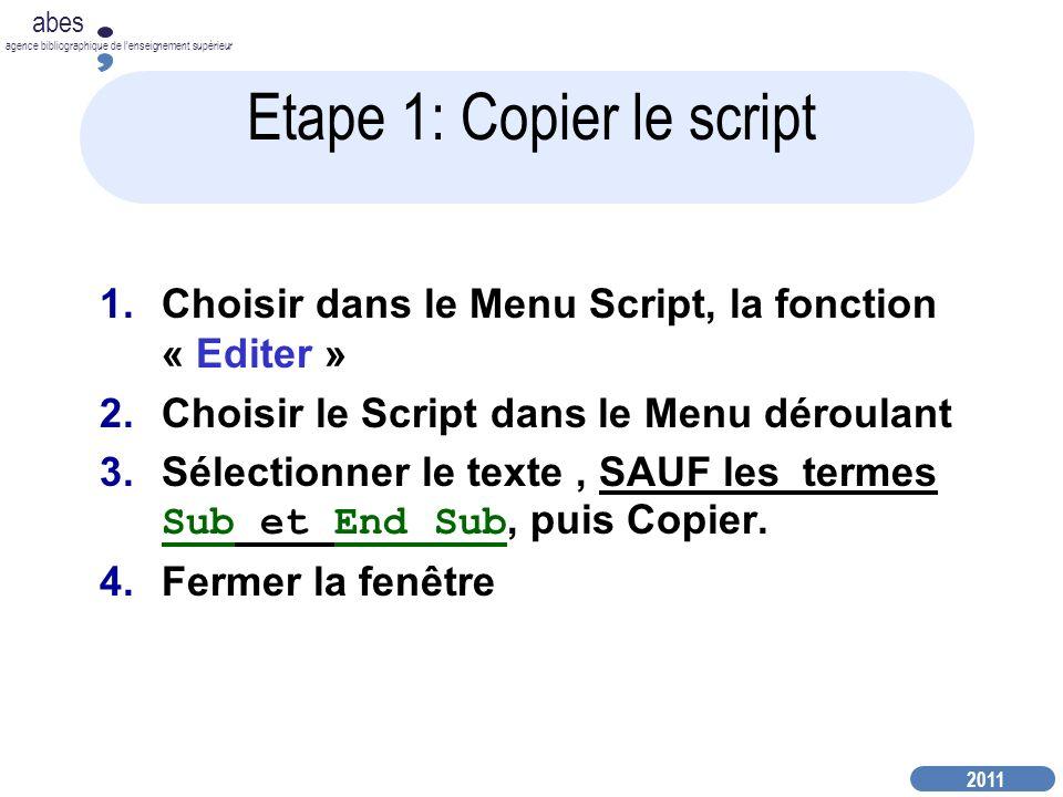 2011 abes agence bibliographique de lenseignement supérieur Etape 1: Copier le script 1.Choisir dans le Menu Script, la fonction « Editer » 2.Choisir le Script dans le Menu déroulant 3.Sélectionner le texte, SAUF les termes Sub et End Sub, puis Copier.