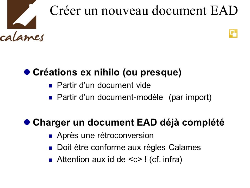 Créer un nouveau document EAD Créations ex nihilo (ou presque) Partir dun document vide Partir dun document-modèle (par import) Charger un document EA