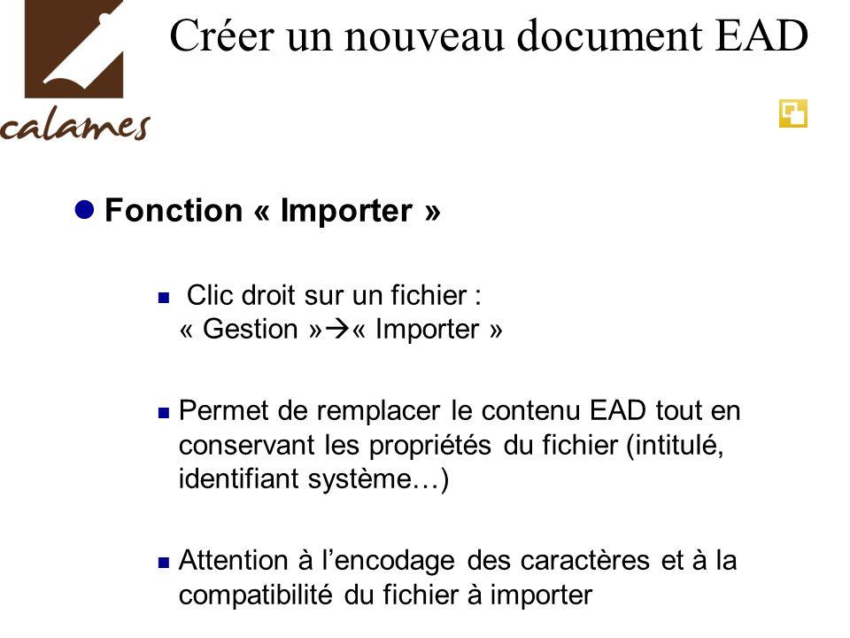 Créer un nouveau document EAD Fonction « Importer » Clic droit sur un fichier : « Gestion » « Importer » Permet de remplacer le contenu EAD tout en conservant les propriétés du fichier (intitulé, identifiant système…) Attention à lencodage des caractères et à la compatibilité du fichier à importer
