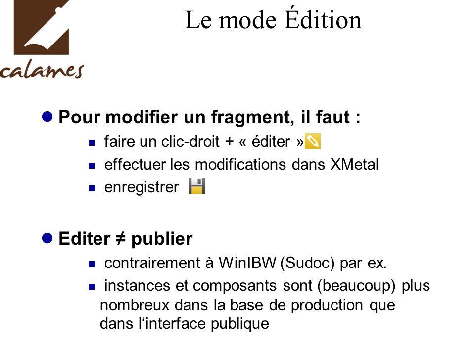 Le mode Édition Pour modifier un fragment, il faut : faire un clic-droit + « éditer » effectuer les modifications dans XMetal enregistrer Editer publier contrairement à WinIBW (Sudoc) par ex.