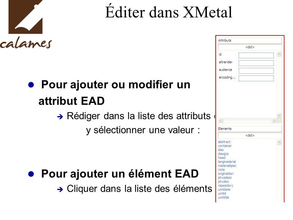 Éditer dans XMetal Pour ajouter ou modifier un attribut EAD Rédiger dans la liste des attributs ou y sélectionner une valeur : Pour ajouter un élément EAD Cliquer dans la liste des éléments :