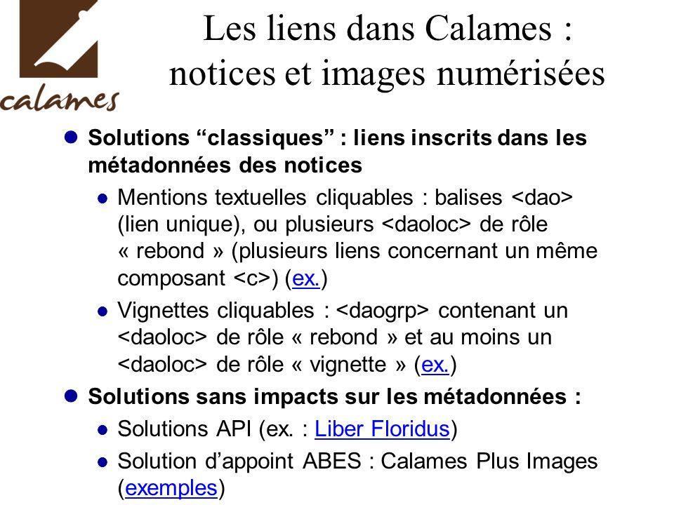 Les liens dans Calames : notices et images numérisées Solutions classiques : liens inscrits dans les métadonnées des notices Mentions textuelles cliquables : balises (lien unique), ou plusieurs de rôle « rebond » (plusieurs liens concernant un même composant ) (ex.)ex.
