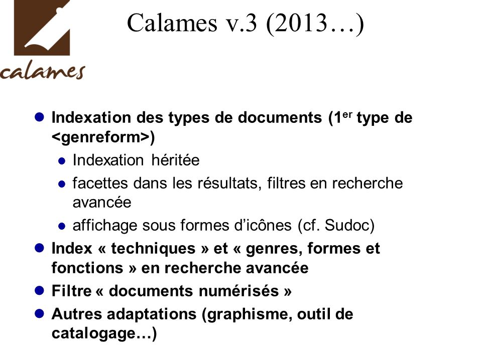 Calames v.3 (2013…) Indexation des types de documents (1 er type de ) Indexation héritée facettes dans les résultats, filtres en recherche avancée affichage sous formes dicônes (cf.