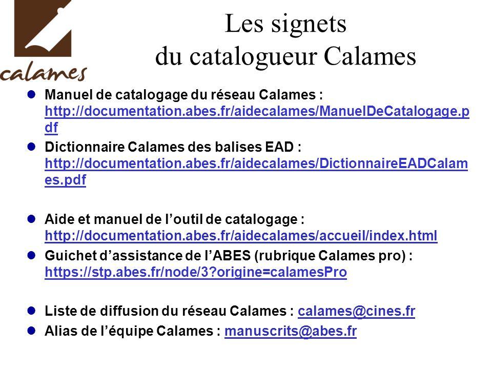 Les signets du catalogueur Calames Manuel de catalogage du réseau Calames : http://documentation.abes.fr/aidecalames/ManuelDeCatalogage.p df Dictionnaire Calames des balises EAD : http://documentation.abes.fr/aidecalames/DictionnaireEADCalam es.pdf Aide et manuel de loutil de catalogage : http://documentation.abes.fr/aidecalames/accueil/index.html Guichet dassistance de lABES (rubrique Calames pro) : https://stp.abes.fr/node/3?origine=calamesPro Liste de diffusion du réseau Calames : calames@cines.fr Alias de léquipe Calames : manuscrits@abes.fr