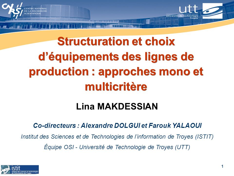 1 Structuration et choix déquipements des lignes de production : approches mono et multicritère Lina MAKDESSIAN Co-directeurs : Alexandre DOLGUI et Fa