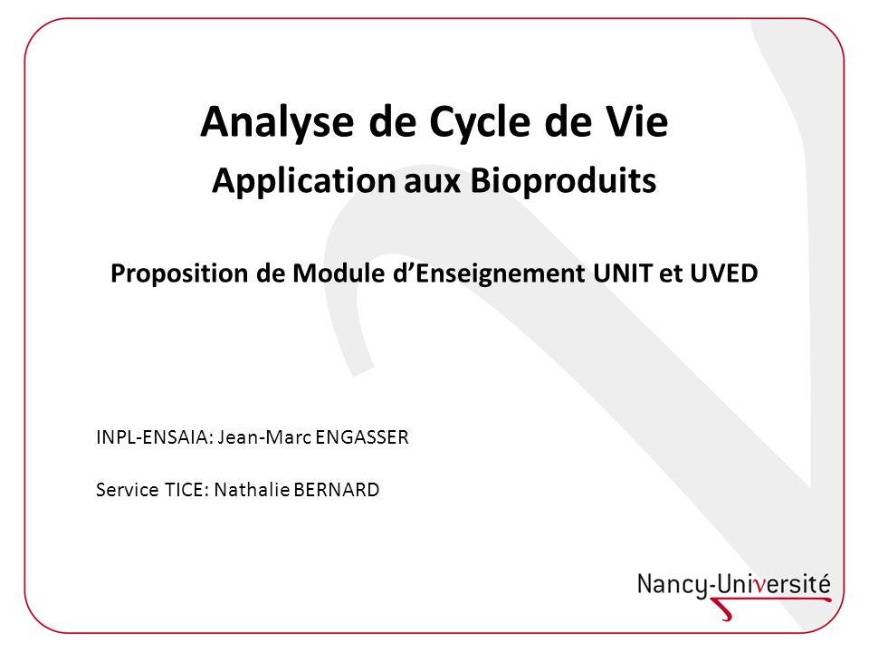 Analyse de Cycle de Vie Application aux Bioproduits Proposition de Module dEnseignement UNIT et UVED INPL-ENSAIA: Jean-Marc ENGASSER Service TICE: Nathalie BERNARD