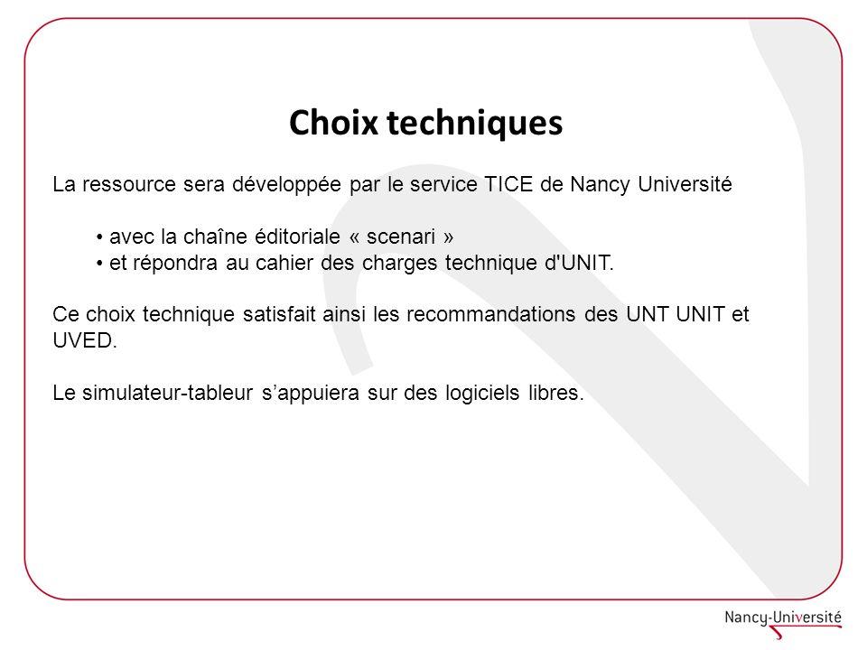 Choix techniques La ressource sera développée par le service TICE de Nancy Université avec la chaîne éditoriale « scenari » et répondra au cahier des charges technique d UNIT.