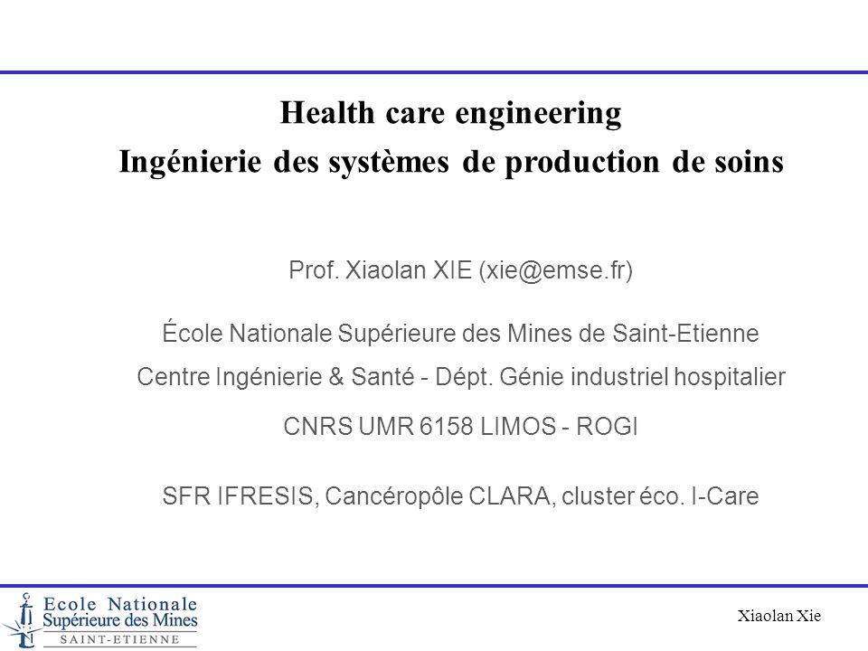 Xiaolan Xie Health care engineering Ingénierie des systèmes de production de soins Prof. Xiaolan XIE (xie@emse.fr) École Nationale Supérieure des Mine