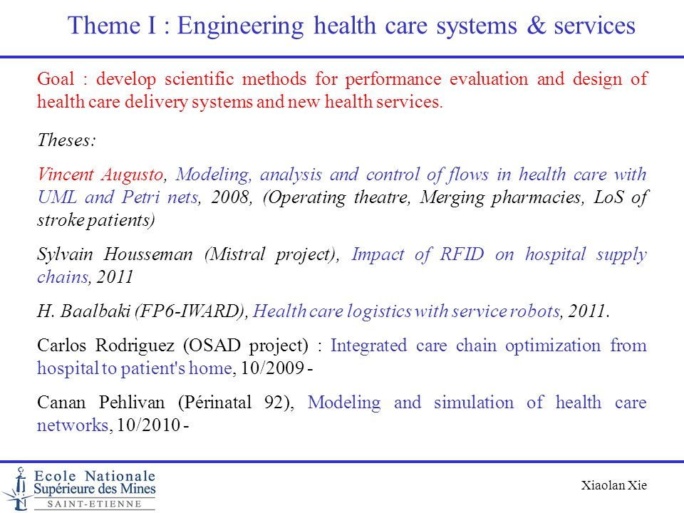 Xiaolan Xie Theme I : Engineering health care systems & services Goal : develop scientific methods for performance evaluation and design of health car