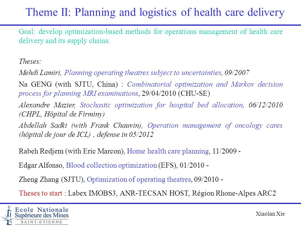 Xiaolan Xie Theme II: Planning and logistics of health care delivery Goal: develop optimization-based methods for operations management of health care