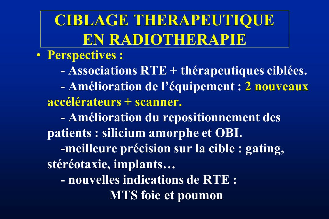 Perspectives : - Associations RTE + thérapeutiques ciblées. - Amélioration de léquipement : 2 nouveaux accélérateurs + scanner. - Amélioration du repo