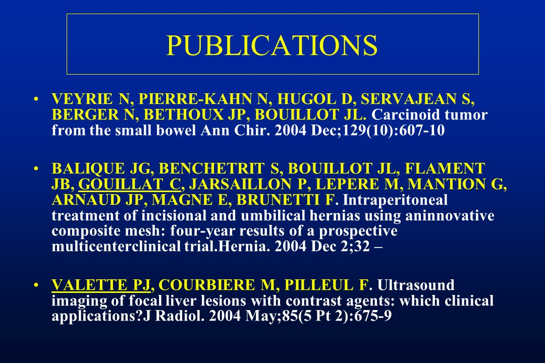 PUBLICATIONS VEYRIE N, PIERRE-KAHN N, HUGOL D, SERVAJEAN S, BERGER N, BETHOUX JP, BOUILLOT JL. Carcinoid tumor from the small bowel Ann Chir. 2004 Dec