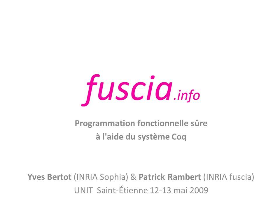 Programmation fonctionnelle sûre à l'aide du système Coq Yves Bertot (INRIA Sophia) & Patrick Rambert (INRIA fuscia) UNIT Saint-Étienne 12-13 mai 2009