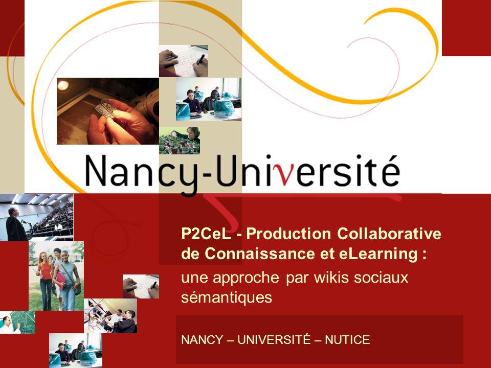 1 NANCY – UNIVERSITÉ – NUTICE P2CeL - Production Collaborative de Connaissance et eLearning : une approche par wikis sociaux sémantiques