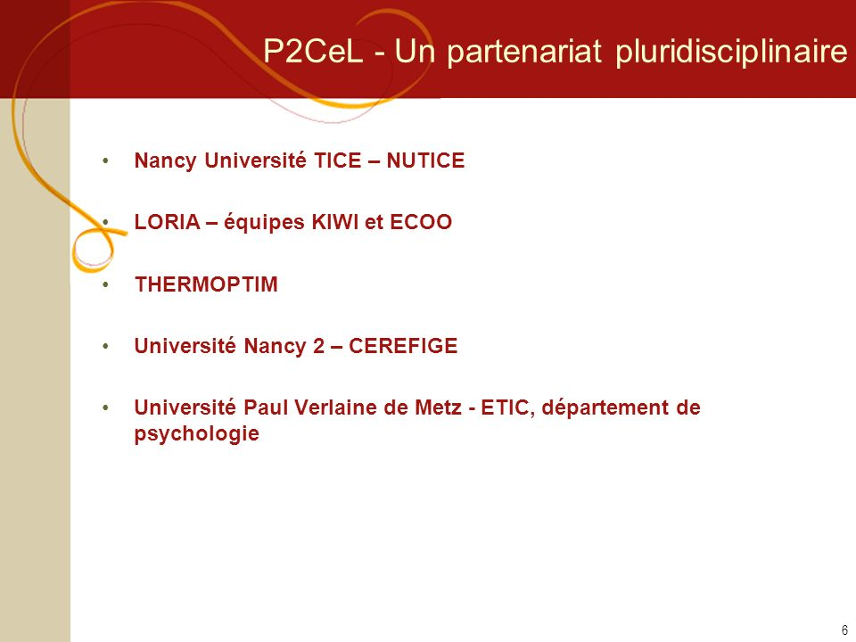 P2CeL - Un partenariat pluridisciplinaire Nancy Université TICE – NUTICE LORIA – équipes KIWI et ECOO THERMOPTIM Université Nancy 2 – CEREFIGE Université Paul Verlaine de Metz - ETIC, département de psychologie 6