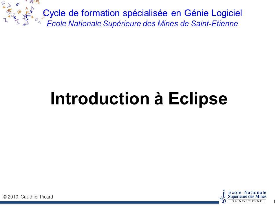 © 2010, Gauthier Picard 1 Cycle de formation spécialisée en Génie Logiciel Ecole Nationale Supérieure des Mines de Saint-Etienne Introduction à Eclips