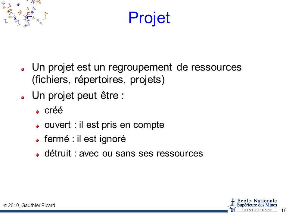 © 2010, Gauthier Picard 10 Projet Un projet est un regroupement de ressources (fichiers, répertoires, projets) Un projet peut être : créé ouvert : il