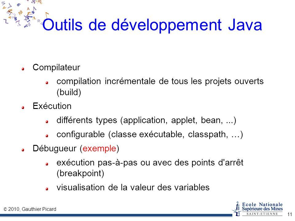 © 2010, Gauthier Picard 11 Outils de développement Java Compilateur compilation incrémentale de tous les projets ouverts (build) Exécution différents