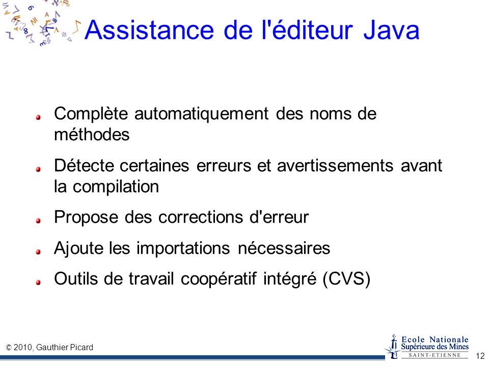 © 2010, Gauthier Picard 12 Assistance de l'éditeur Java Complète automatiquement des noms de méthodes Détecte certaines erreurs et avertissements avan
