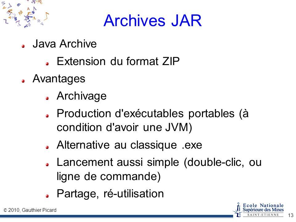 © 2010, Gauthier Picard 13 Archives JAR Java Archive Extension du format ZIP Avantages Archivage Production d'exécutables portables (à condition d'avo