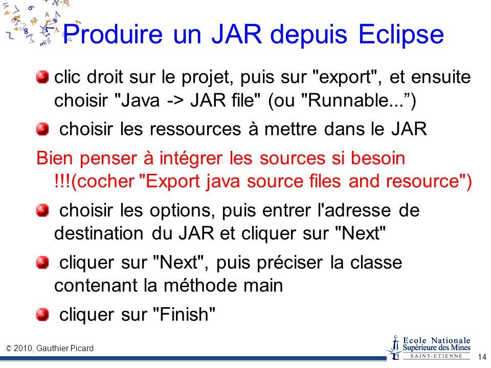 © 2010, Gauthier Picard 14 Produire un JAR depuis Eclipse clic droit sur le projet, puis sur