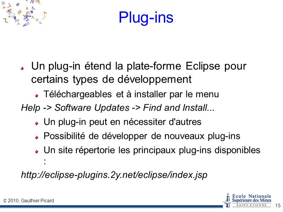 © 2010, Gauthier Picard 15 Plug-ins Un plug-in étend la plate-forme Eclipse pour certains types de développement Téléchargeables et à installer par le