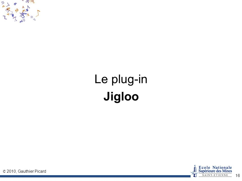 © 2010, Gauthier Picard 16 Le plug-in Jigloo