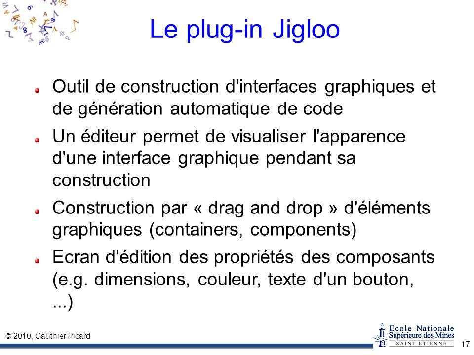 © 2010, Gauthier Picard 17 Le plug-in Jigloo Outil de construction d'interfaces graphiques et de génération automatique de code Un éditeur permet de v