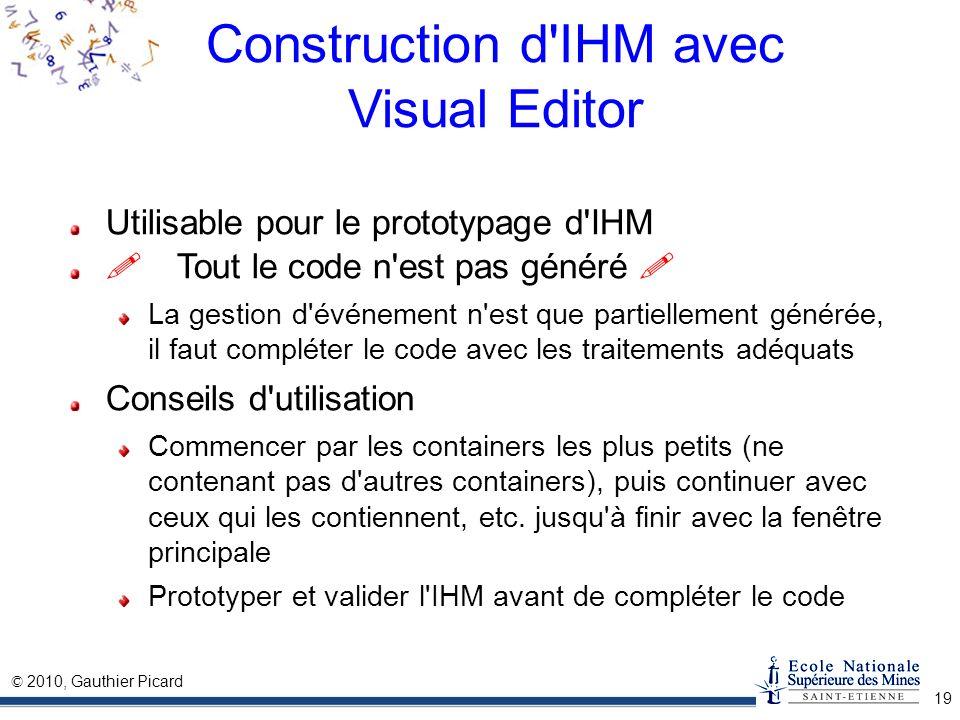 © 2010, Gauthier Picard 19 Construction d'IHM avec Visual Editor Utilisable pour le prototypage d'IHM Tout le code n'est pas généré La gestion d'événe