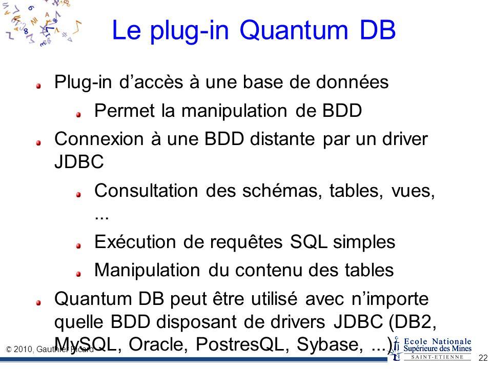 © 2010, Gauthier Picard 22 Le plug-in Quantum DB Plug-in daccès à une base de données Permet la manipulation de BDD Connexion à une BDD distante par u